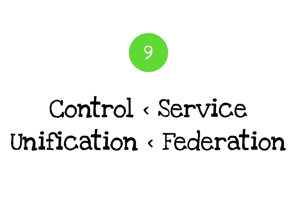 Control < Service Unification < Federation 9
