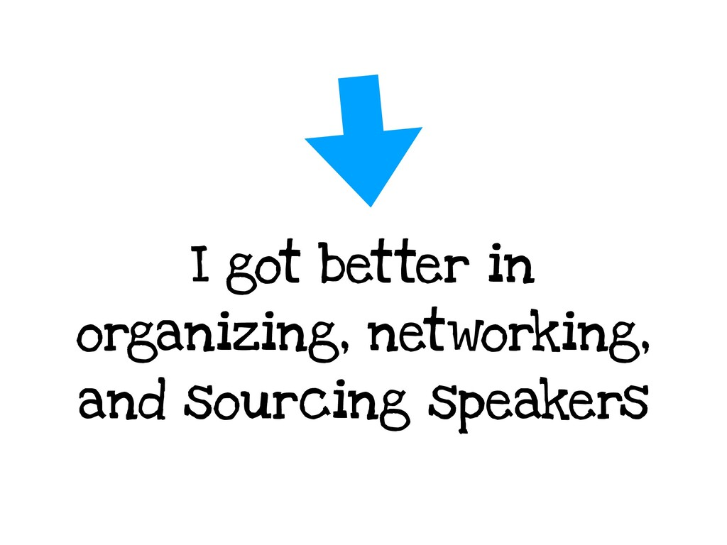 I got better in organizing, networking, and sou...