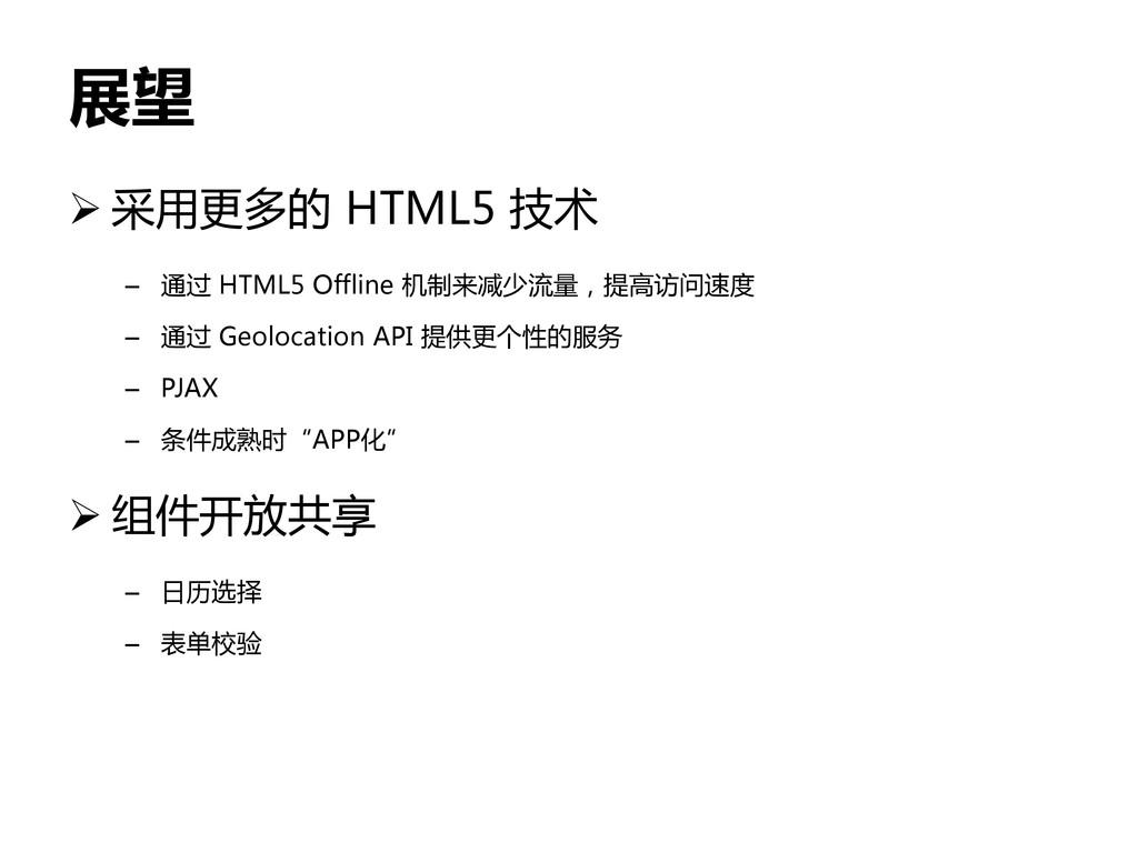 展望  采用更多的 HTML5 技术 – 通过 HTML5 Offline 机制来减少流量,...