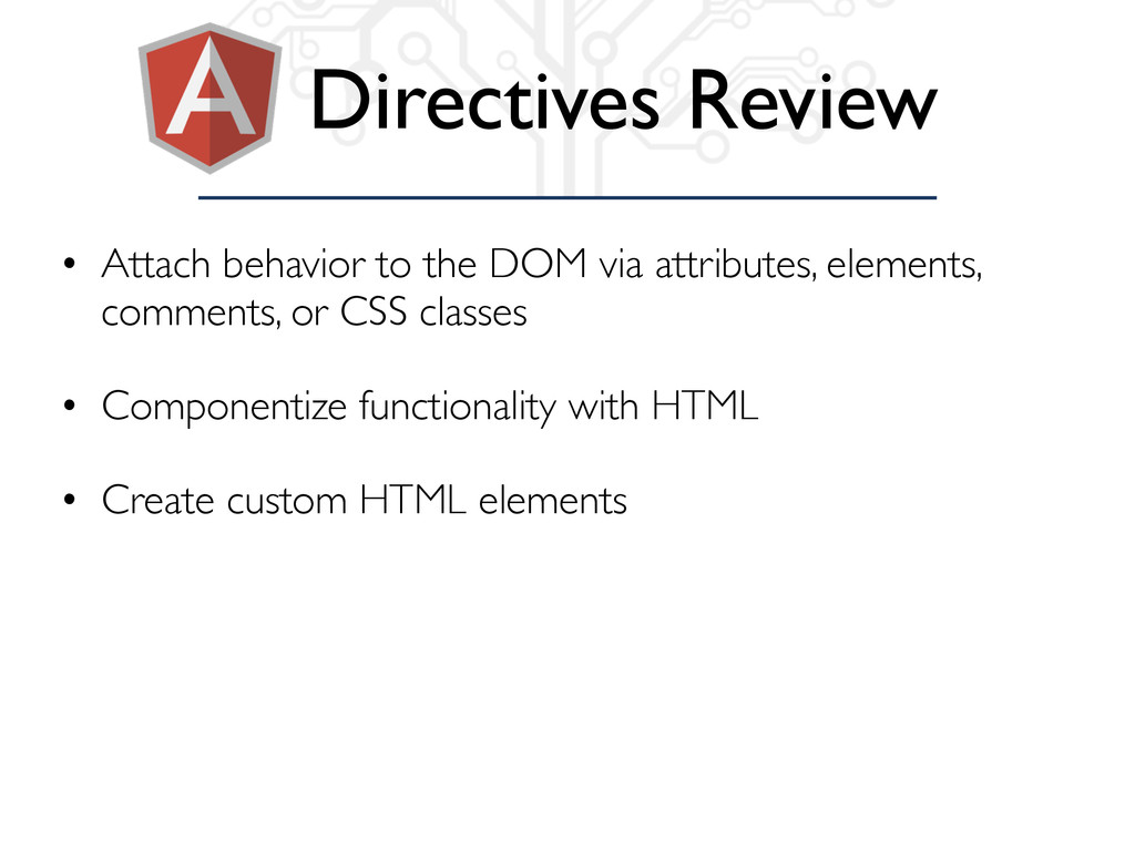 Directives Review • Attach behavior to the DOM ...