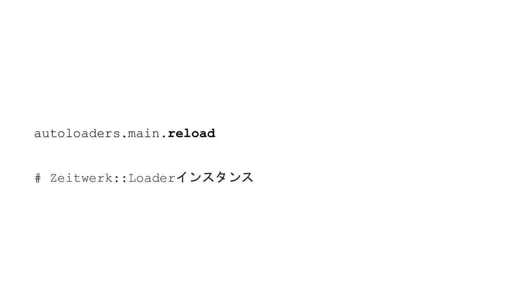 autoloaders.main.reload # Zeitwerk::Loaderインスタンス