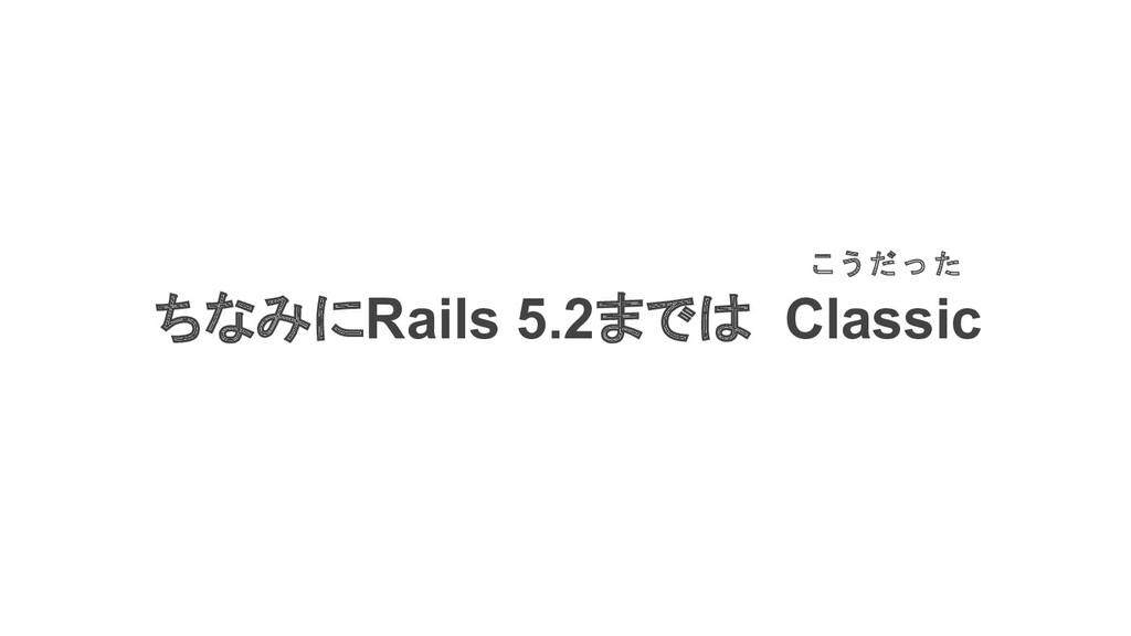 ちなみにRails 5.2までは Classic こ う だ っ た