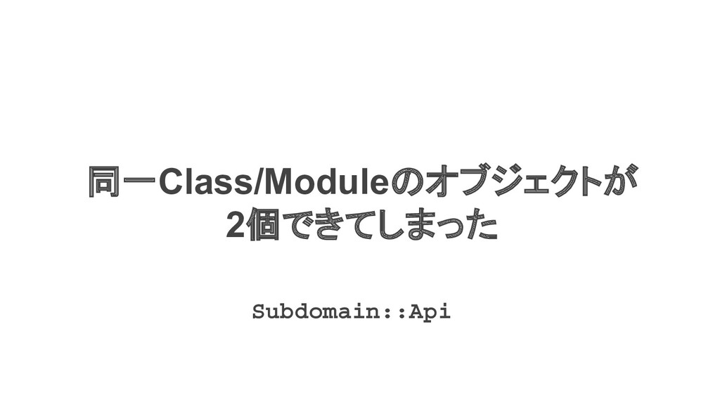 同一Class/Moduleのオブジェクトが 2個できてしまった Subdomain::Api