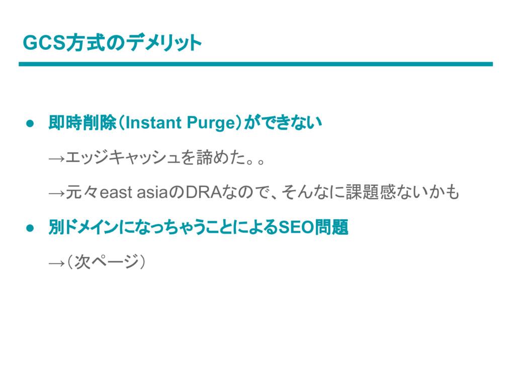 GCS方式のデメリット ● 即時削除(Instant Purge)ができない →エッジキャッシ...