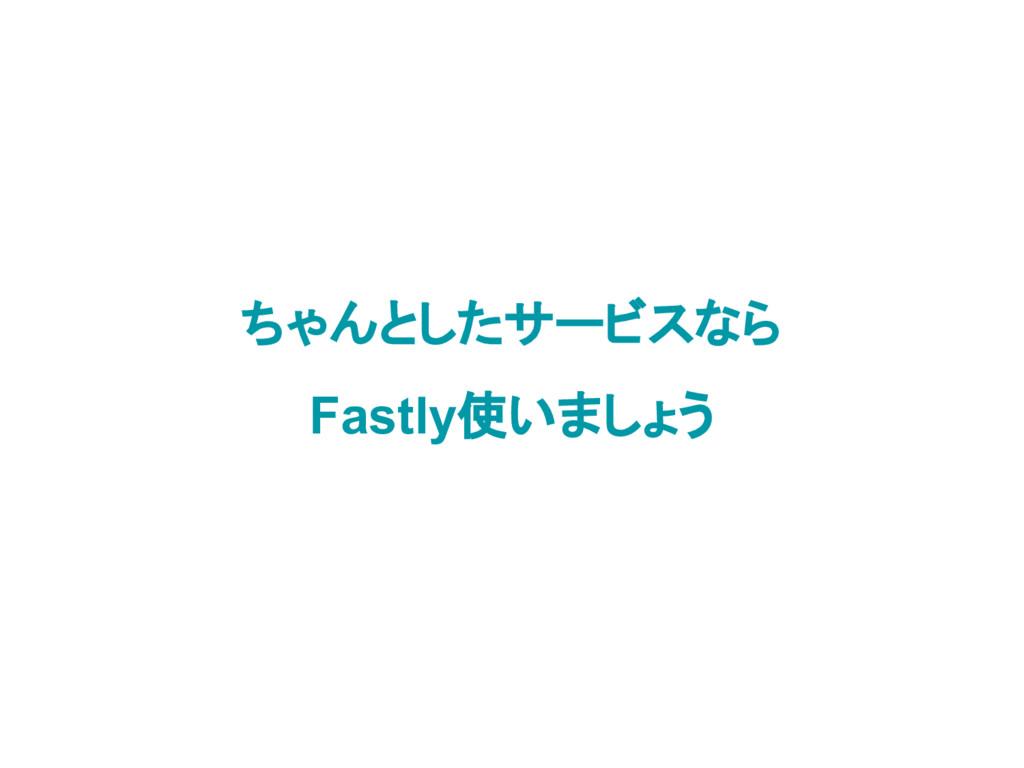 ちゃんとしたサービスなら Fastly使いましょう