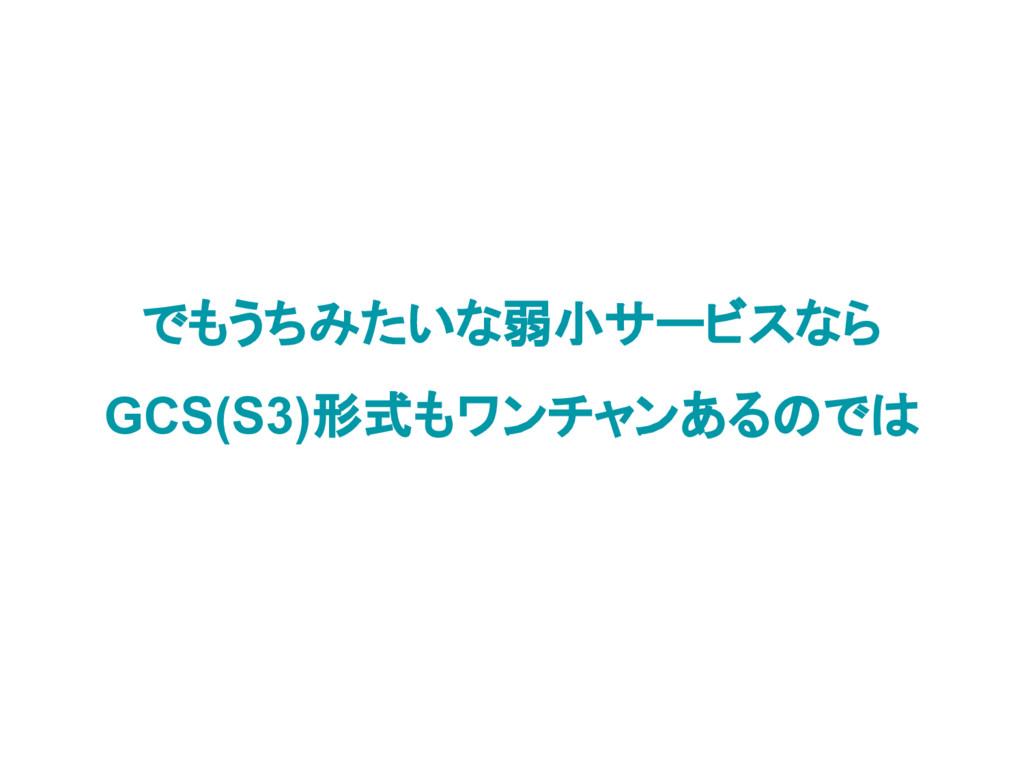 でもうちみたいな弱小サービスなら GCS(S3)形式もワンチャンあるのでは