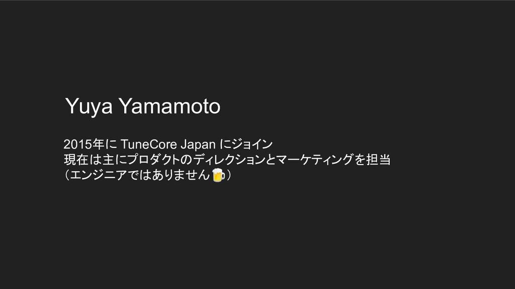 Yuya Yamamoto 2015年に TuneCore Japan にジョイン 現在は主に...