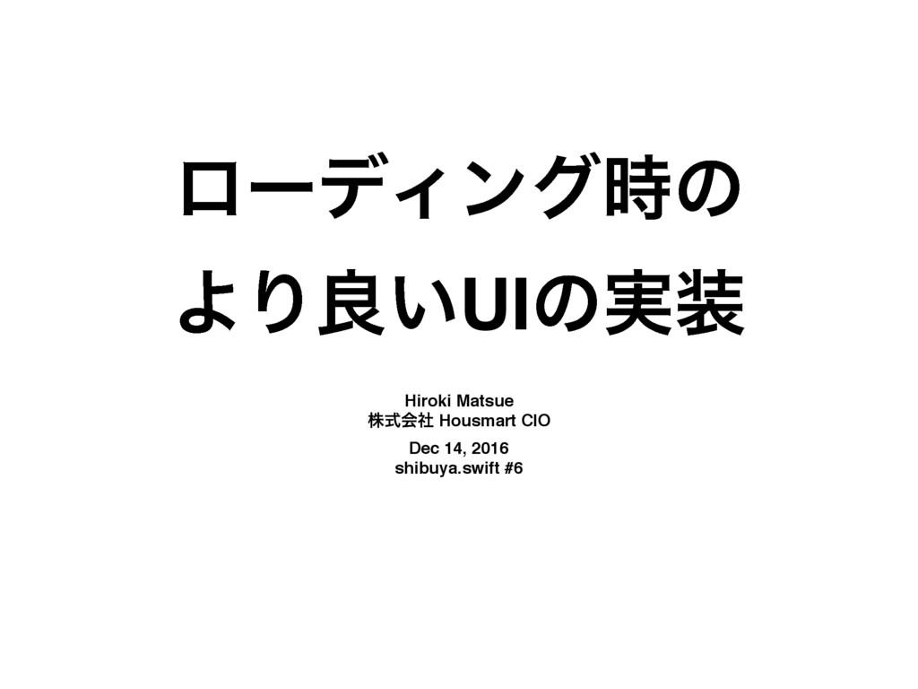 ϩʔσΟϯάͷ ΑΓྑ͍UIͷ࣮ Hiroki Matsue גࣜձࣾ Housmart ...