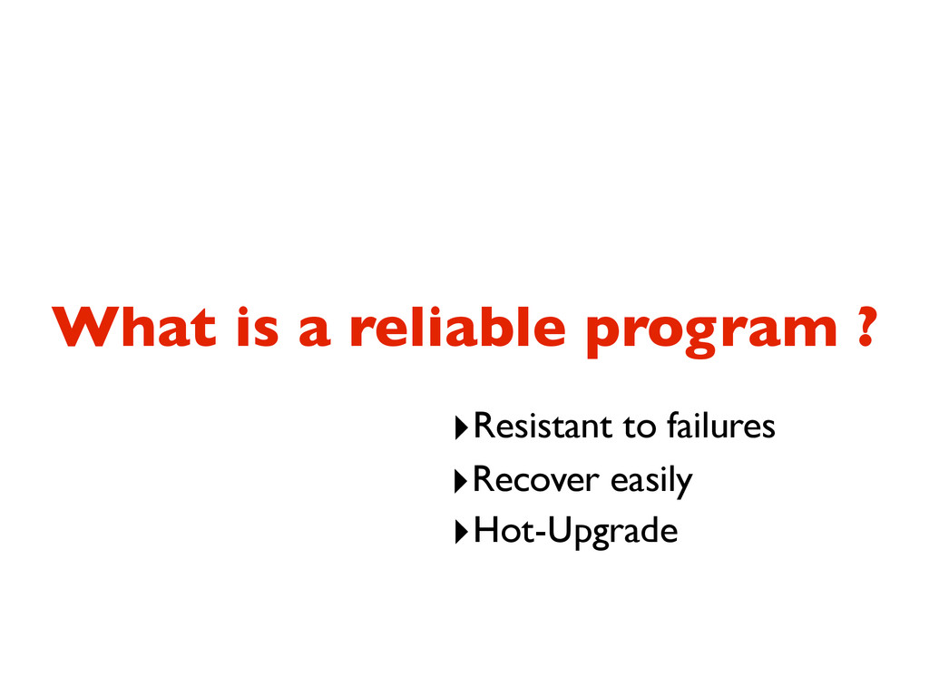 What is a reliable program ? ‣Resistant to fail...