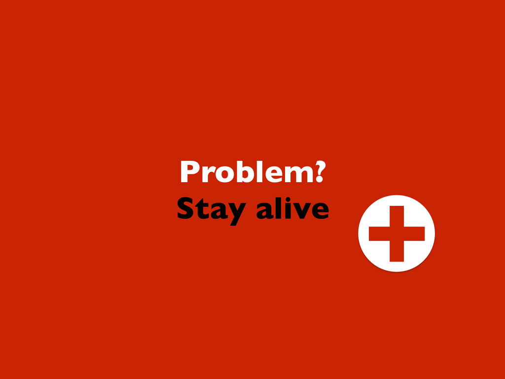 Problem? Stay alive +