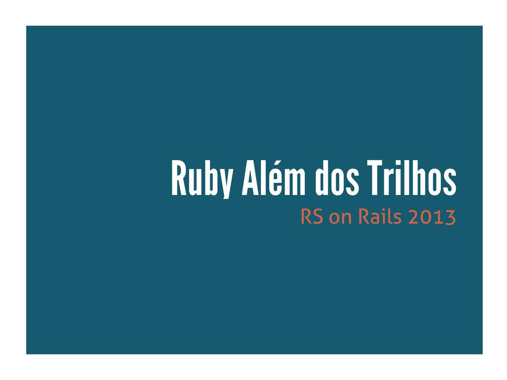 RS on Rails 2013 Ruby Além dos Trilhos