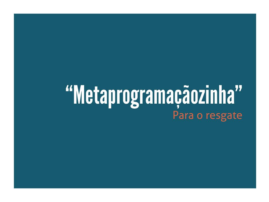 """Para o resgate """"Metaprogramaçãozinha"""""""