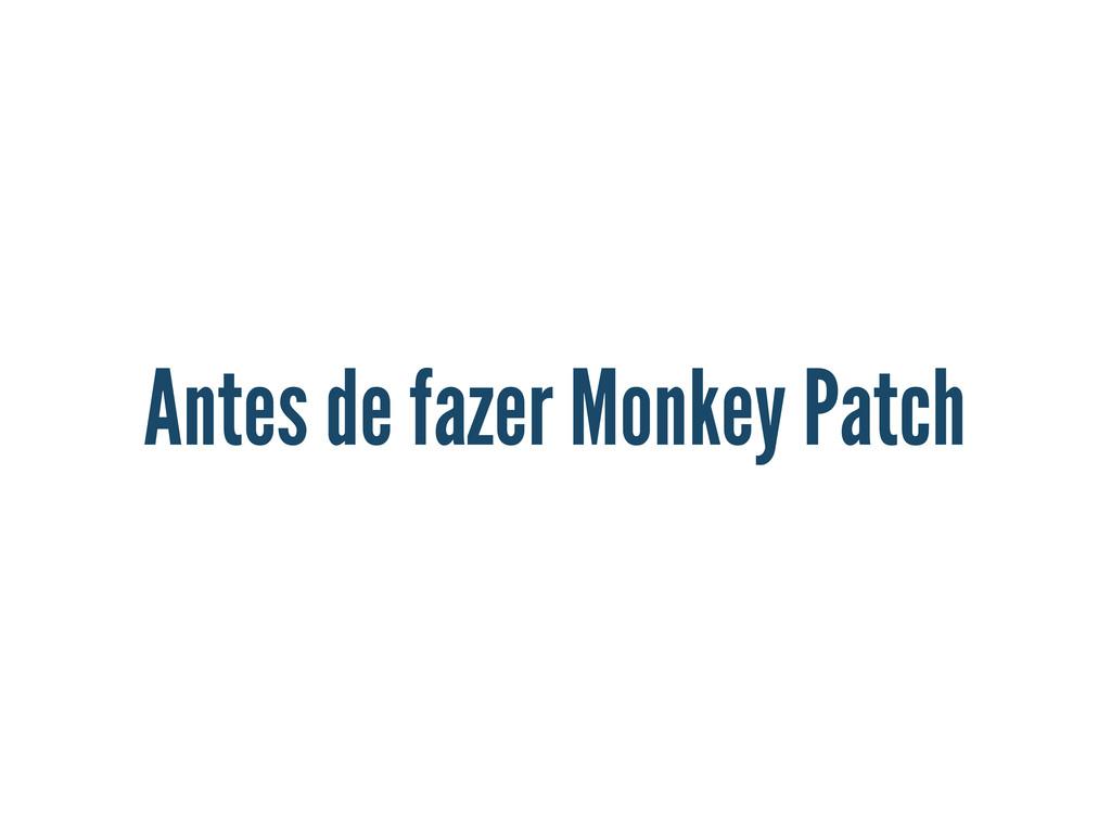 Antes de fazer Monkey Patch