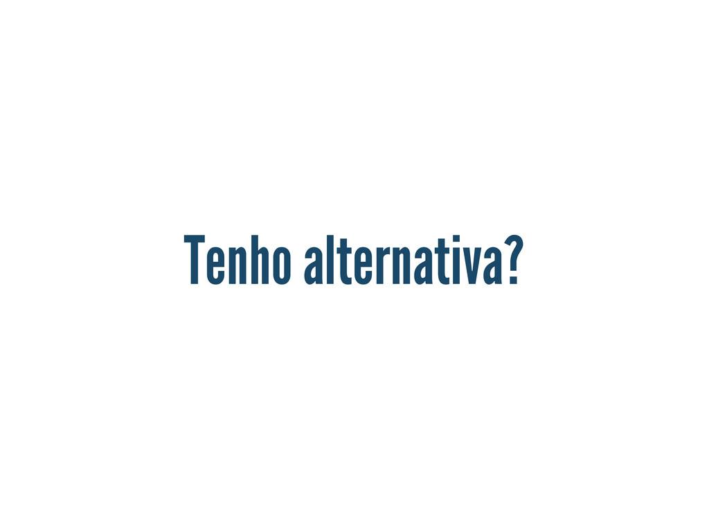 Tenho alternativa?