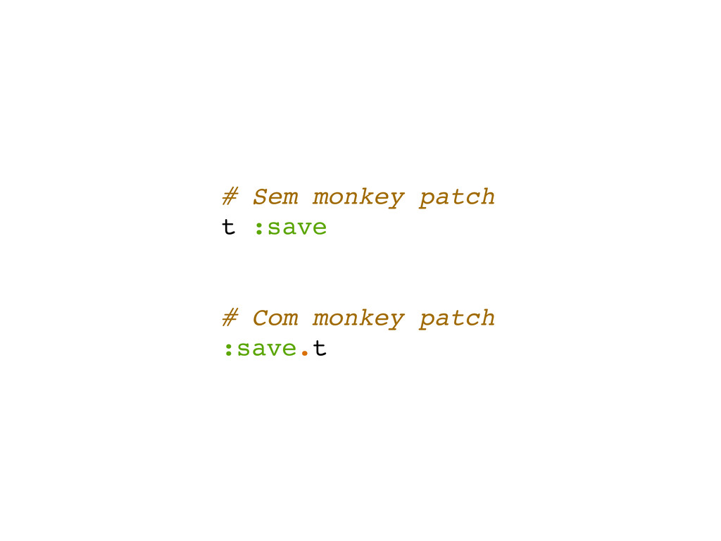 # Sem monkey patch t :save # Com monkey patch :...