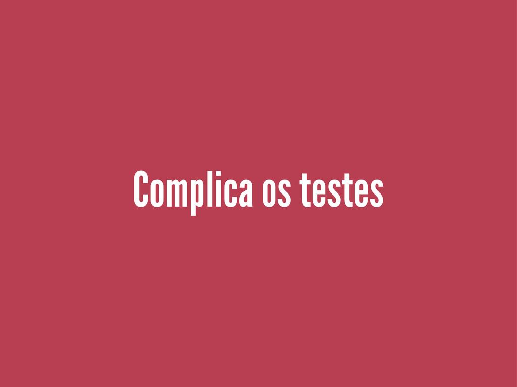 Complica os testes