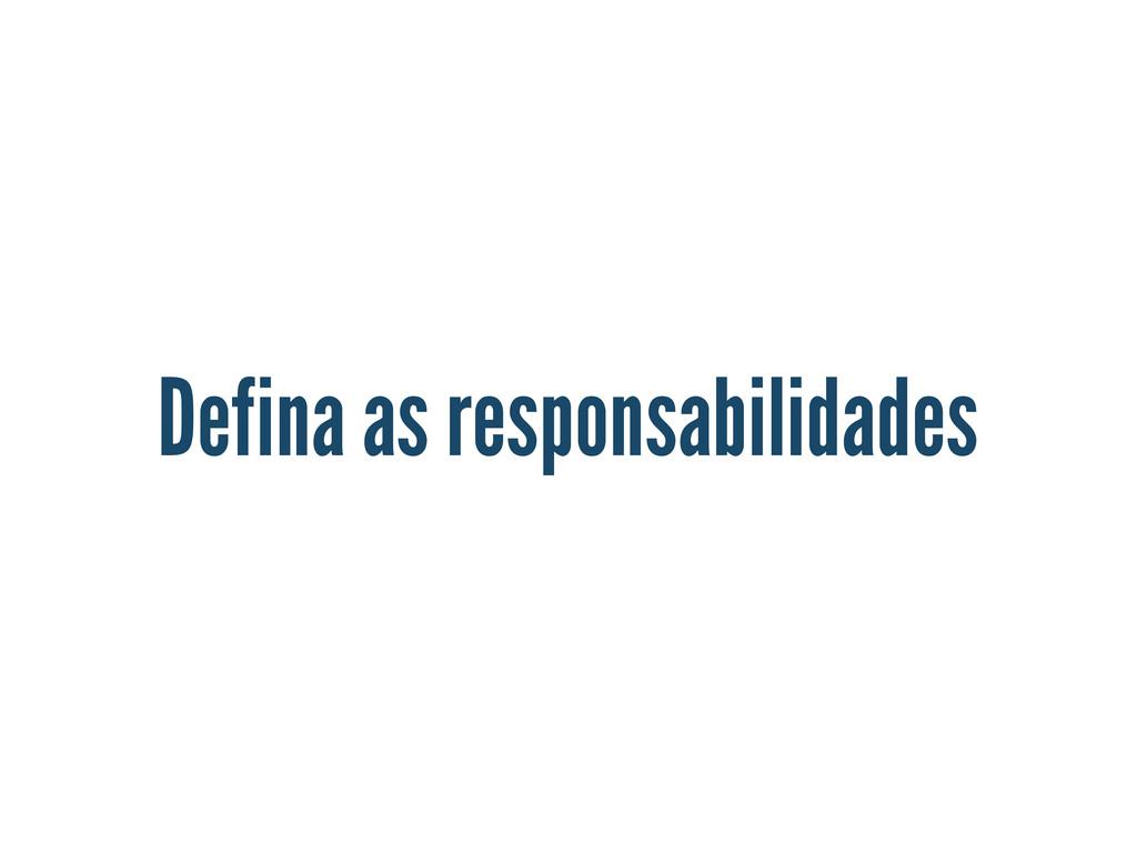 Defina as responsabilidades