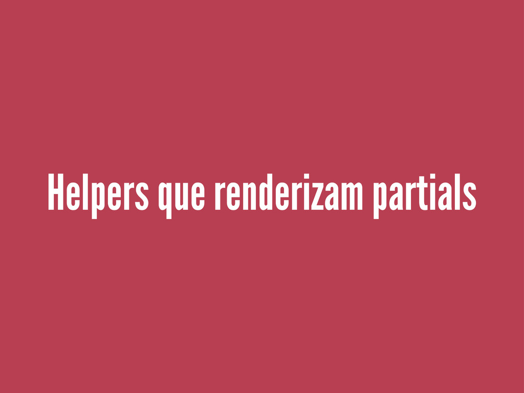 Helpers que renderizam partials