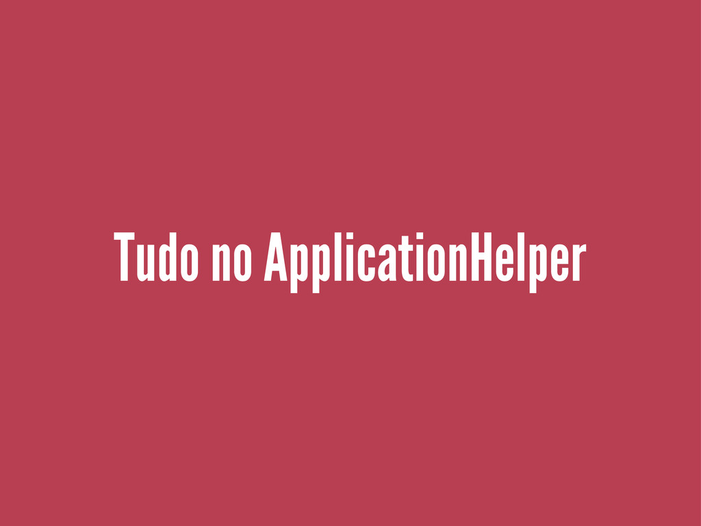 Tudo no ApplicationHelper