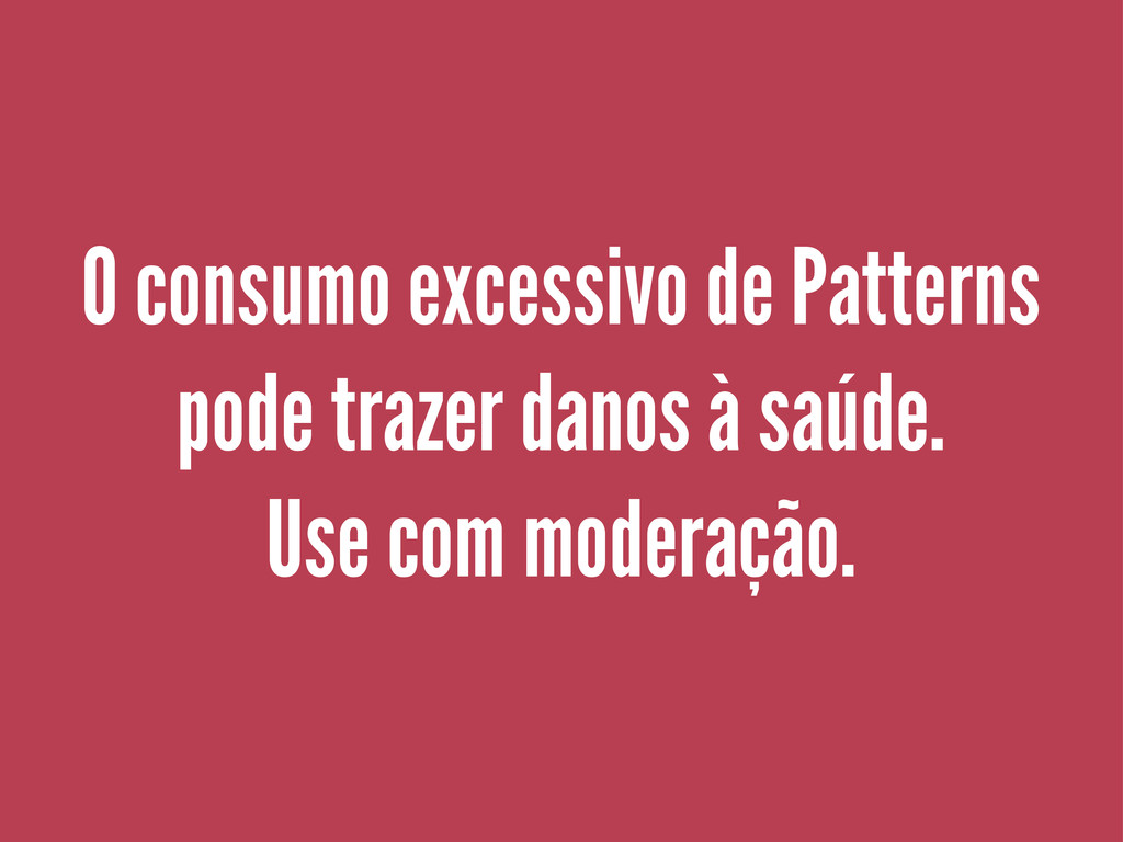O consumo excessivo de Patterns pode trazer dan...