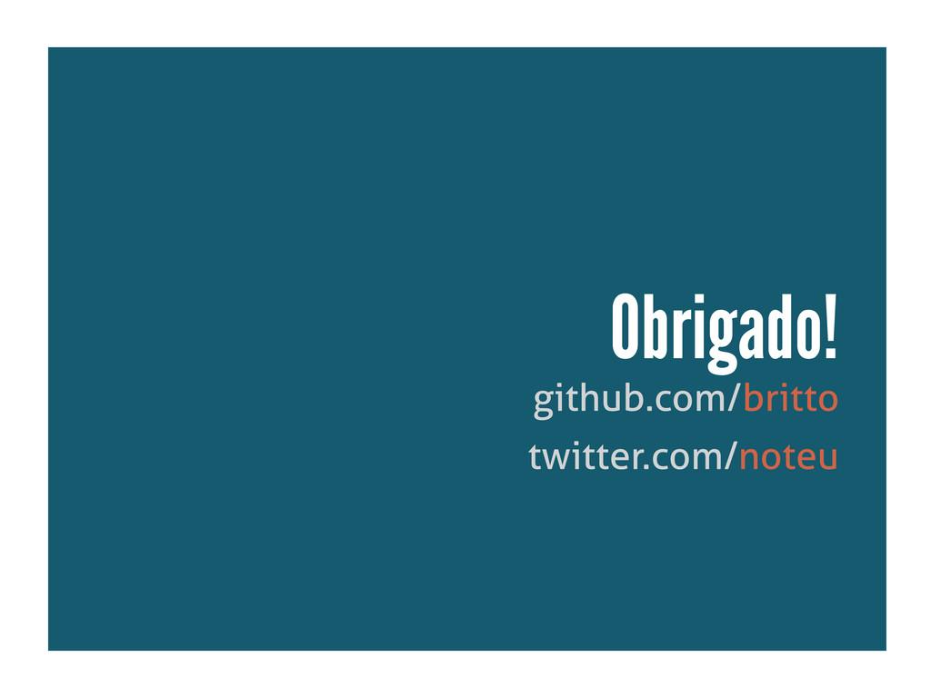 github.com/britto Obrigado! twitter.com/noteu