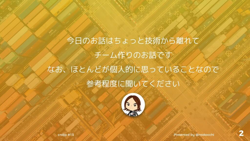 Presented by @makocchi cndjp #13 2 今日のお話はちょっと技術...
