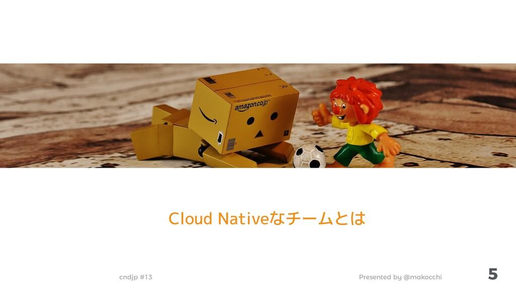 Presented by @makocchi cndjp #13 5 Cloud Native...