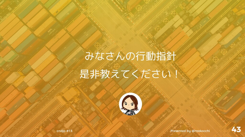 Presented by @makocchi cndjp #13 43 みなさんの行動指針 是...