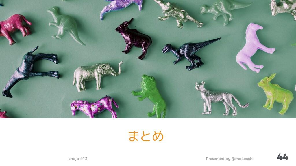 Presented by @makocchi cndjp #13 44 まとめ