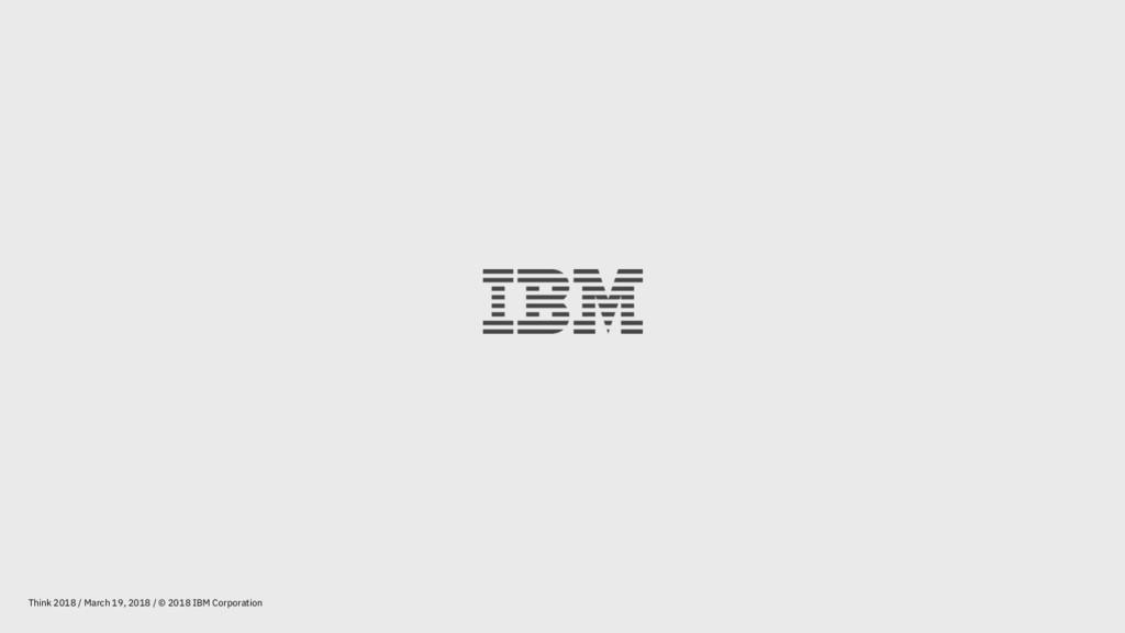 Think 2018 / March 19, 2018 / © 2018 IBM Corpor...