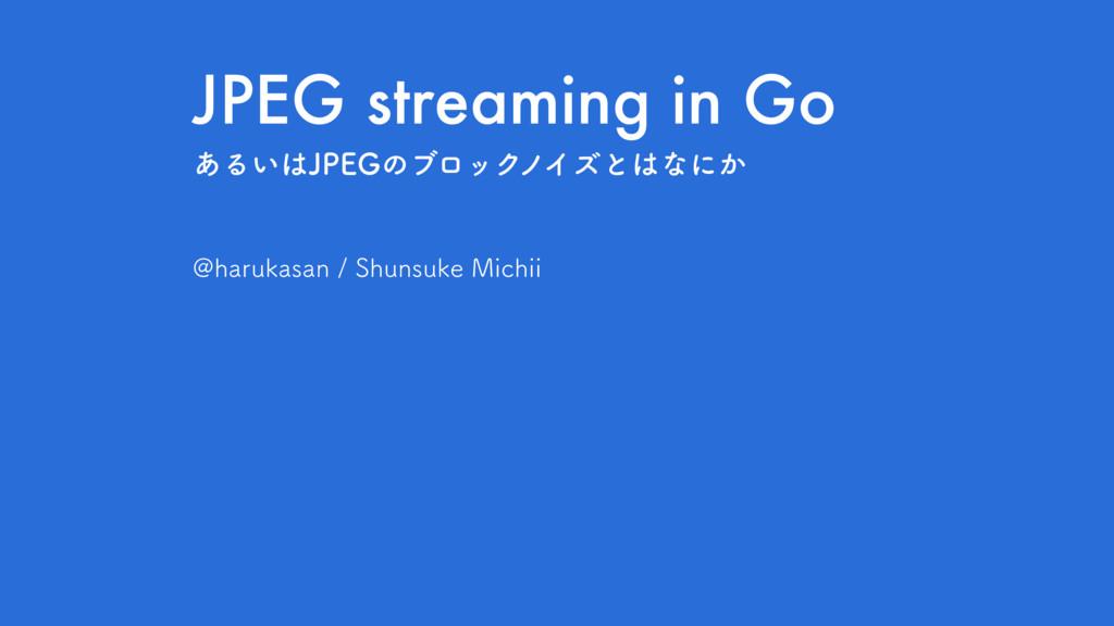 JPEG streaming in Go !IBSVLBTBO4IVOTVLF.JDI...