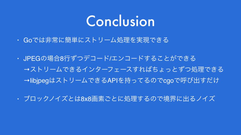 Conclusion • GoͰඇৗʹ؆୯ʹετϦʔϜॲཧΛ࣮ݱͰ͖Δ • JPEGͷ߹8...