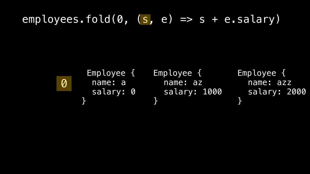 employees.fold(0, (s, e) => s + e.salary) Emplo...