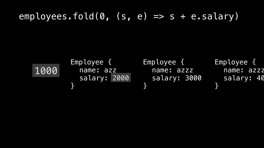 1000 employees.fold(0, (s, e) => s + e.salary) ...