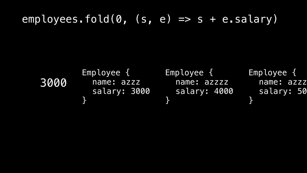 3000 employees.fold(0, (s, e) => s + e.salary) ...