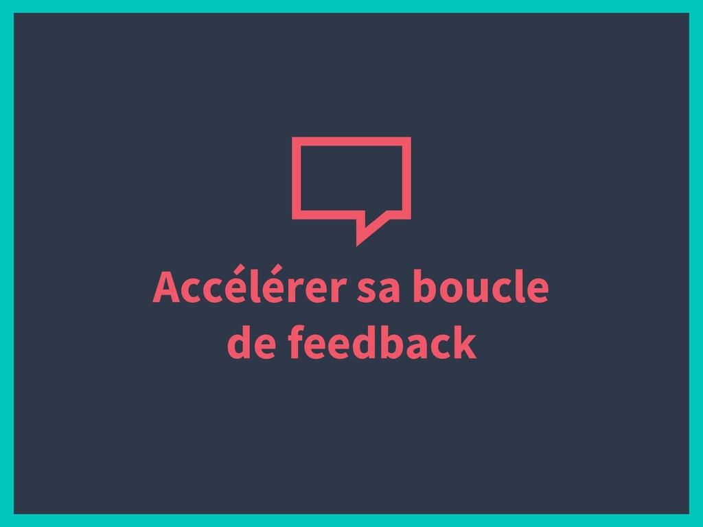 Accélérer sa boucle de feedback
