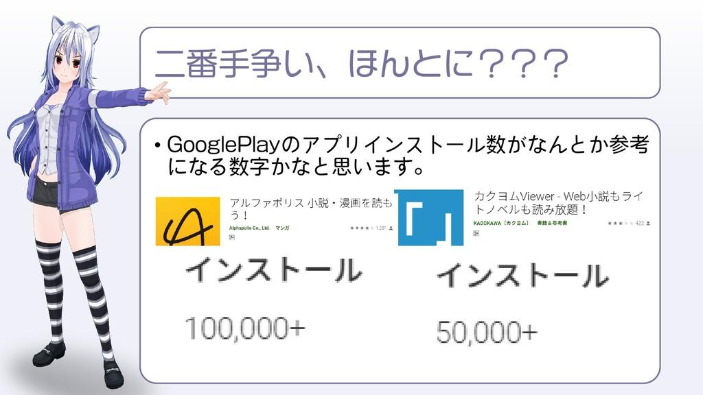 • GooglePlayのアプリインストール数がなんとか参考 になる数字かなと思います。 二番...