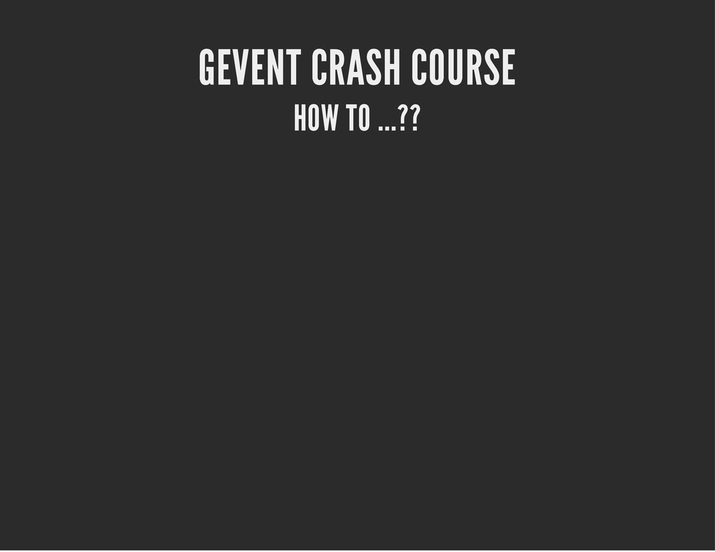 GEVENT CRASH COURSE HOW TO ...??