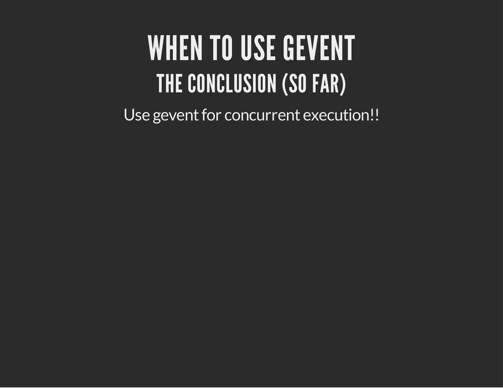 WHEN TO USE GEVENT THE CONCLUSION (SO FAR) Use ...