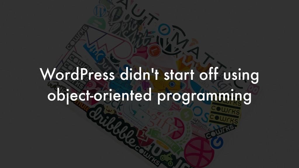 WordPress didn't start off using object-oriente...