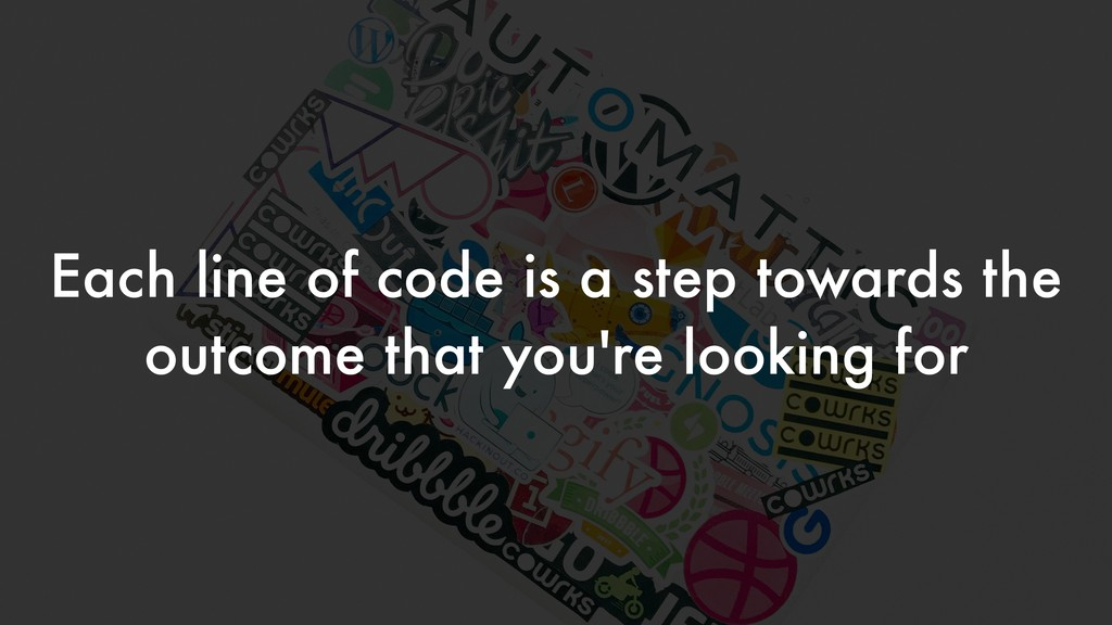 Each line of code is a step towards the outcome...