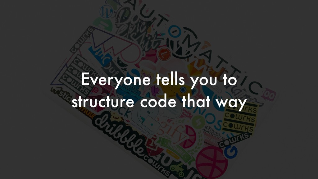 Everyone tells you to structure code that way