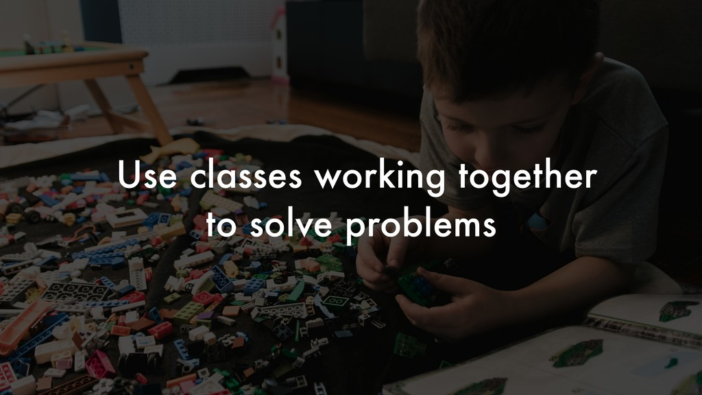 Use classes working together to solve problems