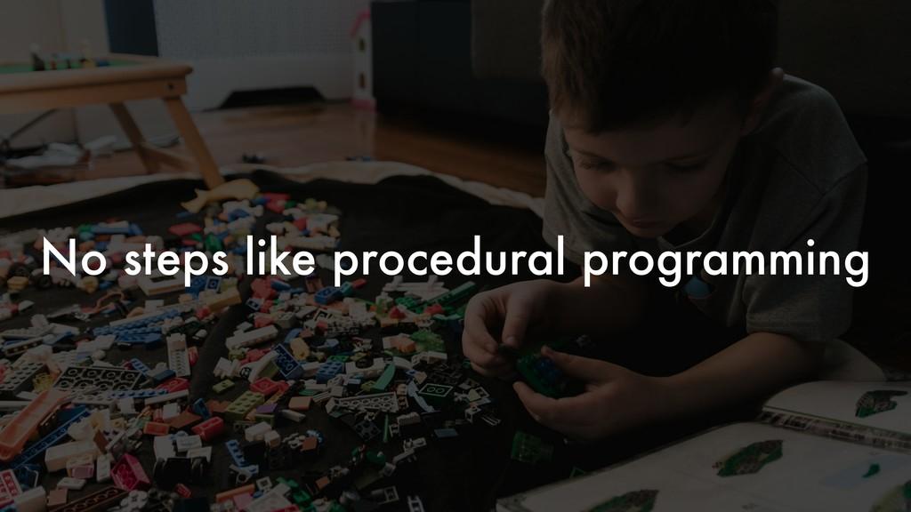 No steps like procedural programming