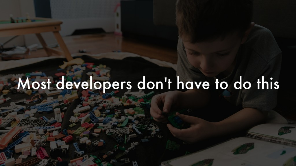 Most developers don't have to do this