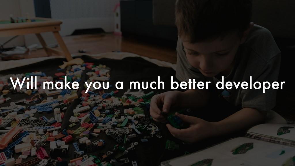 Will make you a much better developer