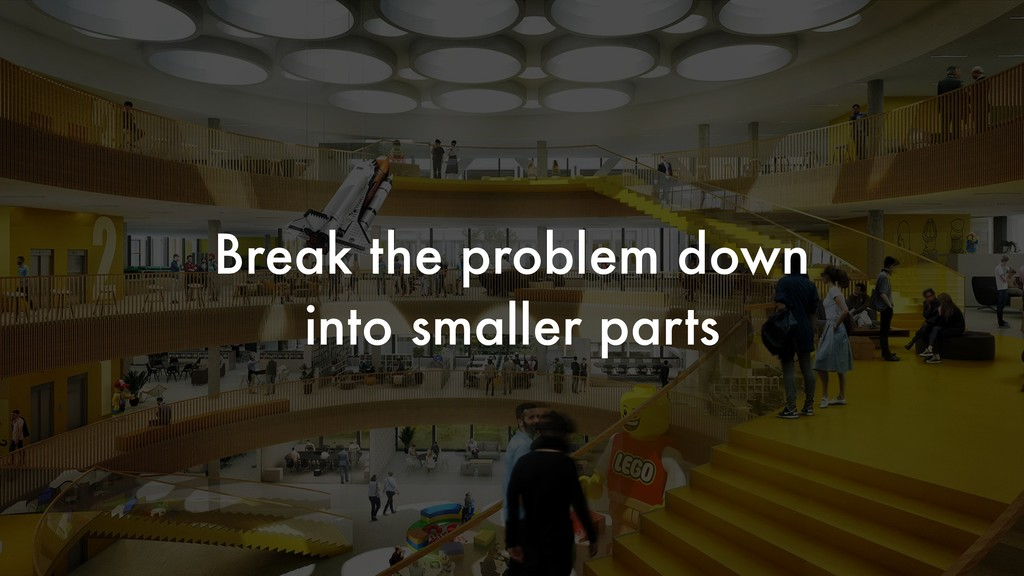 Break the problem down into smaller parts