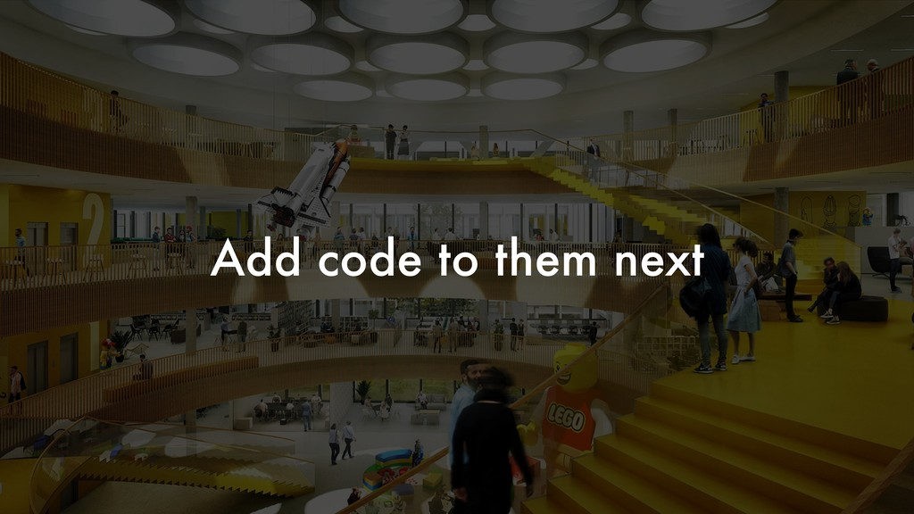 Add code to them next