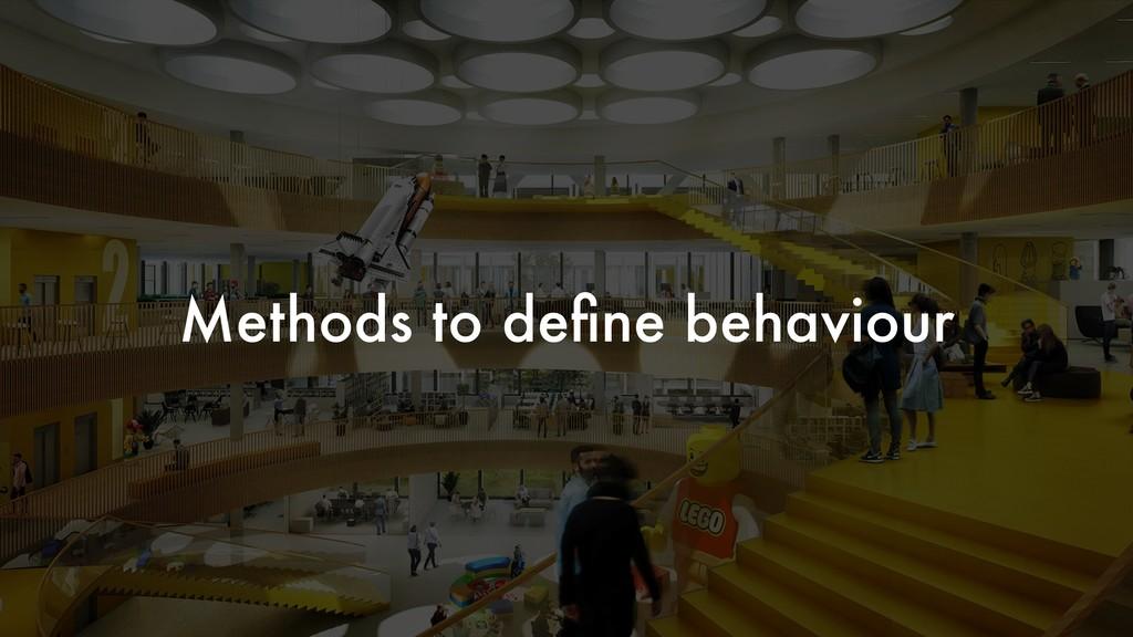 Methods to define behaviour