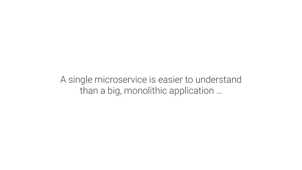 A single microservice is easier to understand t...